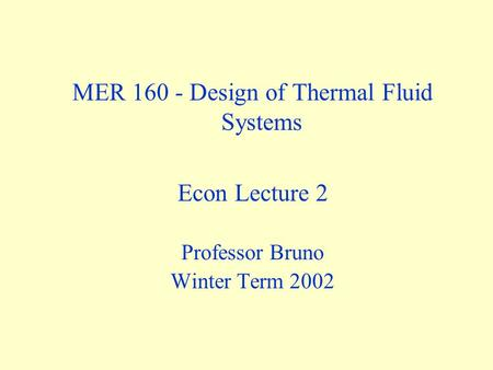 MER 160 - Design of Thermal Fluid Systems Econ Lecture 2 Professor Bruno Winter Term 2002.