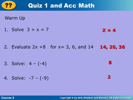 Course 3 ?? Quiz 1 and Acc Math Warm Up 1. Solve 3 + x = 7 2. Evaluate 2x +8 for x= 3, 6, and 14 3. Solve: 4 – (-4) 4. Solve: -7 – (-9) X = 4 14, 20, 36.