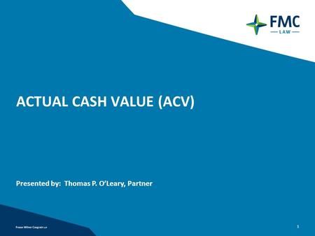1 ACTUAL CASH VALUE (ACV) Presented by: Thomas P. O'Leary, Partner.