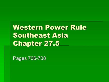 Western Power Rule Southeast Asia Chapter 27.5 Pages 706-708.