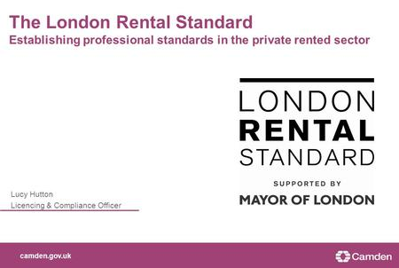 Camden.gov.uk Lucy Hutton Licencing & Compliance Officer The London Rental Standard Establishing professional standards in the private rented sector.