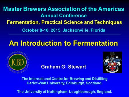 An Introduction to Fermentation Master Brewers Association of the Americas Annual Conference Graham G. Stewart The International Centre for Brewing and.