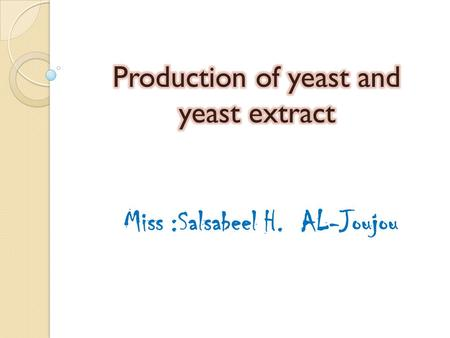 Miss :Salsabeel H. AL-Joujou.  Two main types of baker's yeast are produced, compressed (cream) yeast and dry yeast.  The first stage of yeast production.