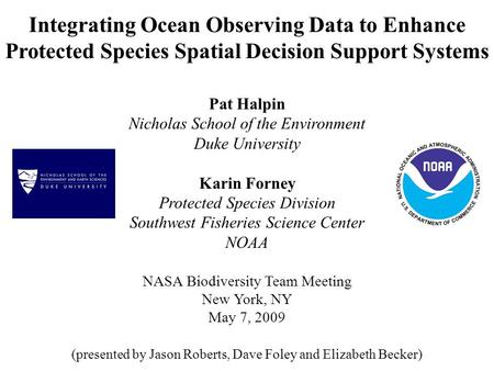 Integrating Ocean Observing Data to Enhance Protected Species Spatial Decision Support Systems Pat Halpin Nicholas School of the Environment Duke University.