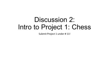 Discussion 2: Intro to Project 1: Chess Submit Project 1 under # 11!
