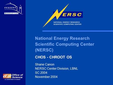National Energy Research Scientific Computing Center (NERSC) CHOS - CHROOT OS Shane Canon NERSC Center Division, LBNL SC 2004 November 2004.