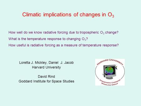 Climatic implications of changes in O 3 Loretta J. Mickley, Daniel J. Jacob Harvard University David Rind Goddard Institute for Space Studies How well.