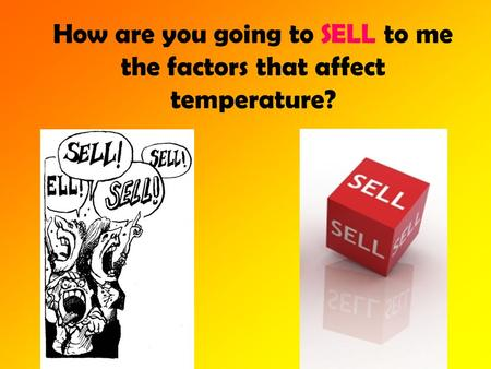 How are you going to SELL to me the factors that affect temperature?