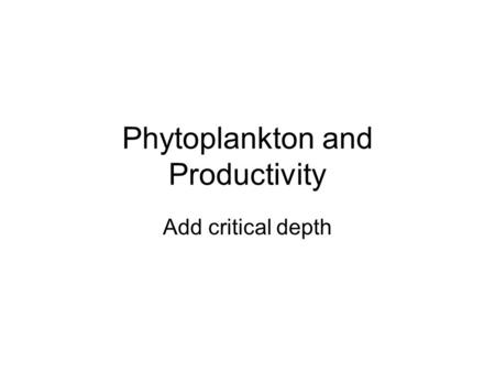 Phytoplankton and Productivity Add critical depth.