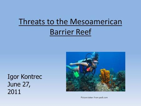 Threats to the Mesoamerican Barrier Reef Igor Kontrec June 27, 2011 Picture taken from padi.com.
