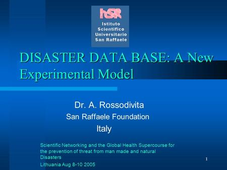 1 DISASTER DATA BASE: A New Experimental Model Dr. A. Rossodivita San Raffaele Foundation Italy Scientific Networking and the Global Health Supercourse.