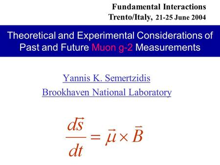 Yannis K. Semertzidis Brookhaven National Laboratory Fundamental Interactions Trento/Italy, 21-25 June 2004 Theoretical and Experimental Considerations.