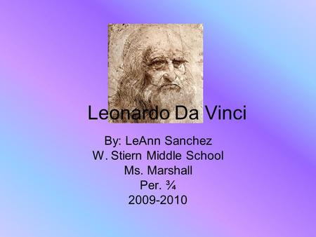 Leonardo Da Vinci By: LeAnn Sanchez W. Stiern Middle School Ms. Marshall Per. ¾ 2009-2010.