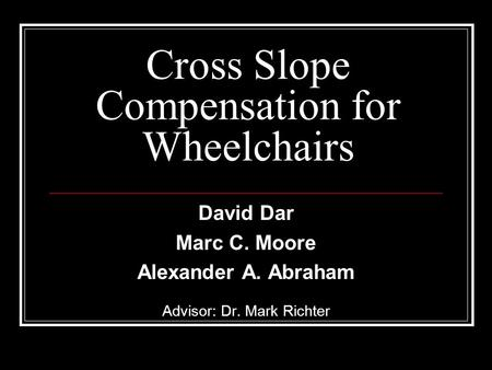 Cross Slope Compensation for Wheelchairs David Dar Marc C. Moore Alexander A. Abraham Advisor: Dr. Mark Richter.