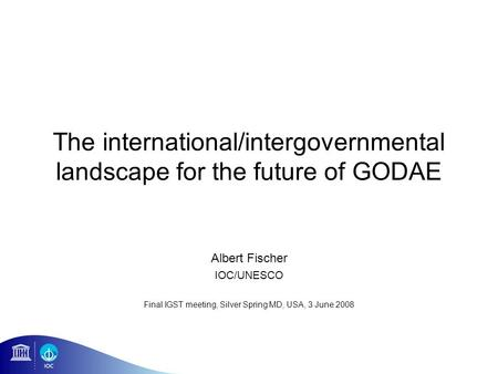 The international/intergovernmental landscape for the future of GODAE Albert Fischer IOC/UNESCO Final IGST meeting, Silver Spring MD, USA, 3 June 2008.