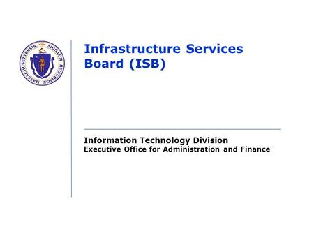 Information Technology Division Executive Office for Administration and Finance Infrastructure Services Board (ISB)