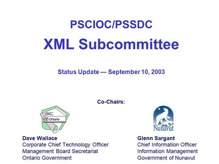 PSCIOC/PSSDC XML Subcommittee Dave Wallace Corporate Chief Technology Officer Management Board Secretariat Ontario Government Glenn Sargant Chief Information.