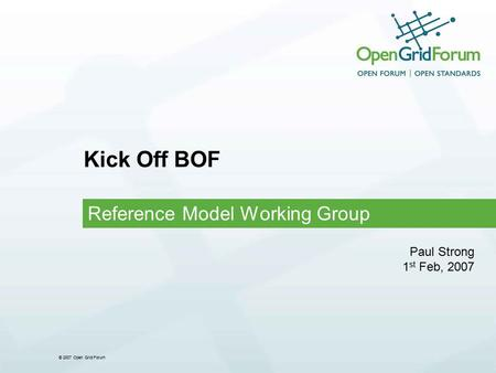 © 2007 Open Grid Forum Kick Off BOF Reference Model Working Group Paul Strong 1 st Feb, 2007.
