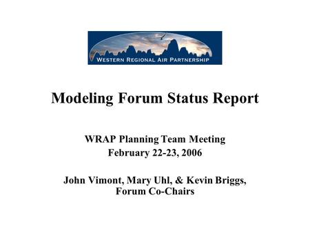 Modeling Forum Status Report WRAP Planning Team Meeting February 22-23, 2006 John Vimont, Mary Uhl, & Kevin Briggs, Forum Co-Chairs.
