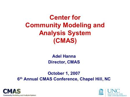 Center for Community Modeling and Analysis System (CMAS) Adel Hanna Director, CMAS October 1, 2007 6 th Annual CMAS Conference, Chapel Hill, NC.