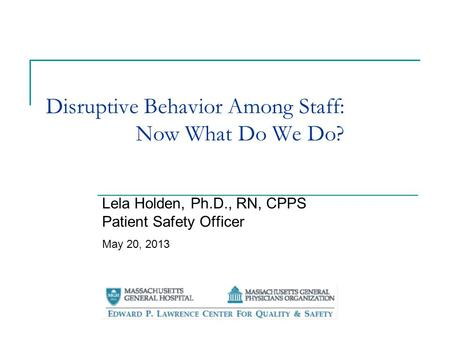 Disruptive Behavior Among Staff: Now What Do We Do? Lela Holden, Ph.D., RN, CPPS Patient Safety Officer May 20, 2013.