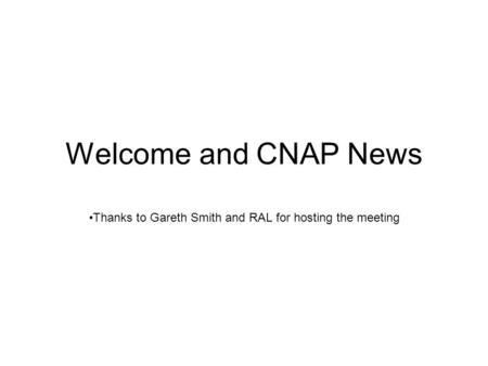 Welcome and CNAP News Thanks to Gareth Smith and RAL for hosting the meeting.