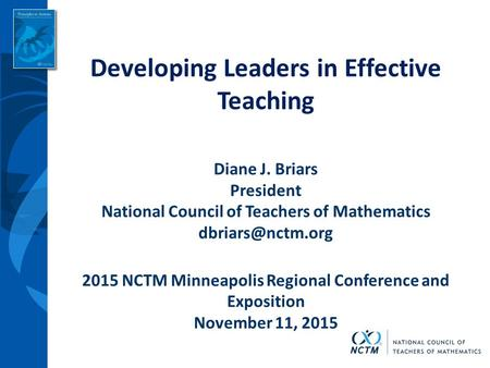 Developing Leaders in Effective Teaching Diane J. Briars President National Council of Teachers of Mathematics 2015 NCTM Minneapolis Regional.