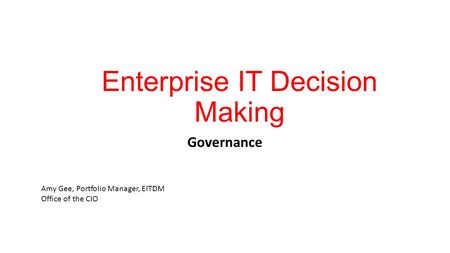 Enterprise IT Decision Making Governance Amy Gee, Portfolio Manager, EITDM Office of the CIO.