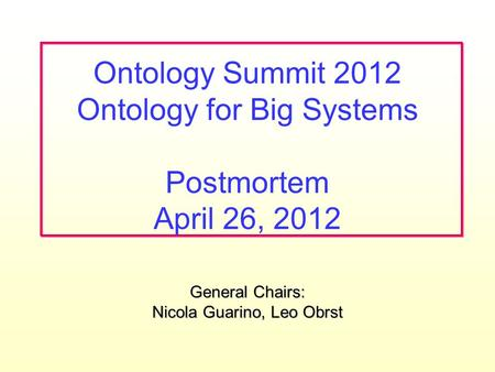 General Chairs: Nicola Guarino, Leo Obrst Ontology Summit 2012 Ontology for Big Systems Postmortem April 26, 2012.