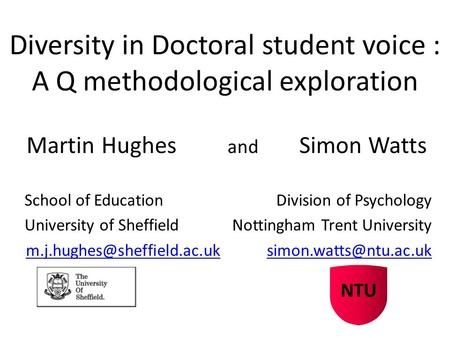 Diversity in Doctoral student voice : A Q methodological exploration Martin Hughes and Simon Watts School of Education Division of Psychology University.