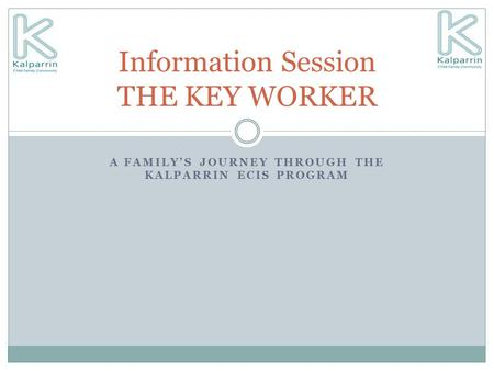 A FAMILY'S JOURNEY THROUGH THE KALPARRIN ECIS PROGRAM Information Session THE KEY WORKER.