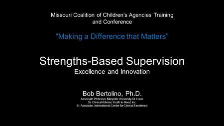 "Missouri Coalition of Children's Agencies Training and Conference ""Making a Difference that Matters"" Strengths-Based Supervision Excellence and Innovation."