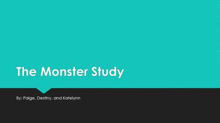 The Monster Study By: Paige, Destiny, and Katelynn.