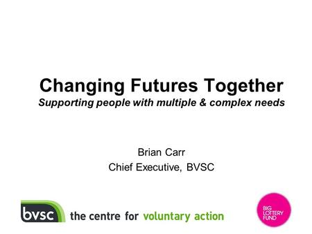 Changing Futures Together Supporting people with multiple & complex needs Brian Carr Chief Executive, BVSC.