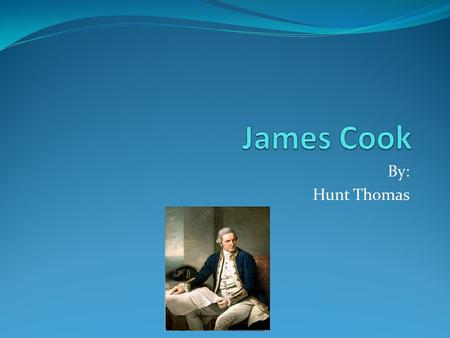 By: Hunt Thomas. James Cook was born James Cook was born in England 1729.
