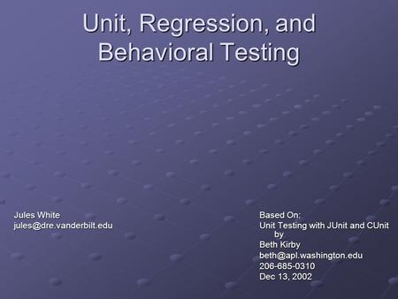 Unit, Regression, and Behavioral Testing Based On: Unit Testing with JUnit and CUnit by Beth Kirby Dec 13, 2002 Jules.