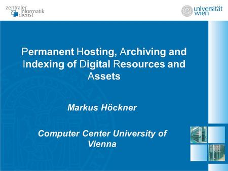 Permanent Hosting, Archiving and Indexing of Digital Resources and Assets Markus Höckner Computer Center University of Vienna.