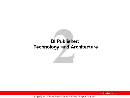 2 Copyright © 2011, Oracle and/or its affiliates. All rights reserved. BI Publisher: Technology and Architecture.