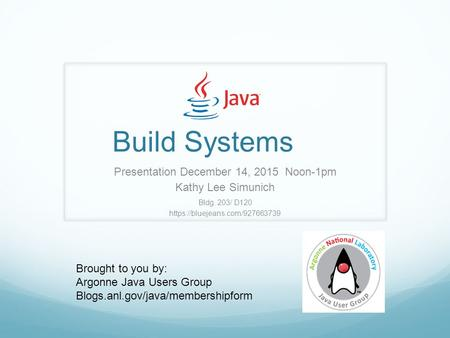 Build Systems Presentation December 14, 2015 Noon-1pm Kathy Lee Simunich Bldg. 203/ D120 https://bluejeans.com/927663739 Brought to you by: Argonne Java.