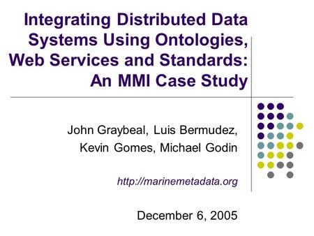 Integrating Distributed Data Systems Using Ontologies, Web Services and Standards: An MMI Case Study John Graybeal, Luis Bermudez, Kevin Gomes, Michael.