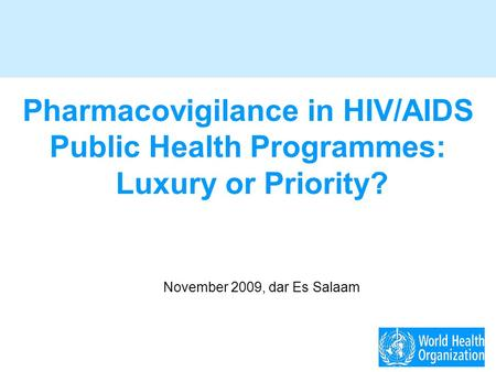 Pharmacovigilance in HIV/AIDS Public Health Programmes: Luxury or Priority? November 2009, dar Es Salaam.