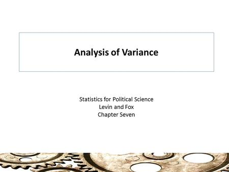 Analysis of Variance Statistics for Political Science Levin and Fox Chapter Seven.