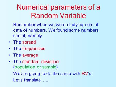 Numerical parameters of a Random Variable Remember when we were studying sets of data of numbers. We found some numbers useful, namely The spread The.