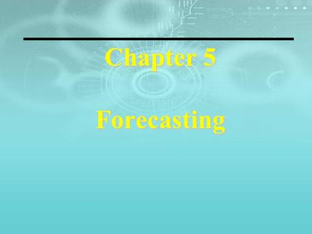 Chapter 5 Forecasting. Eight Steps to Forecasting 1. Determine the use of the forecast—what objective are we trying to obtain? 2. Select the items or.