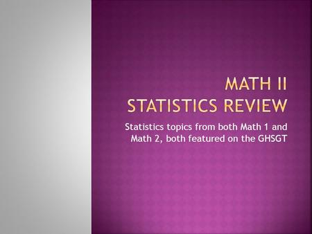 Statistics topics from both Math 1 and Math 2, both featured on the GHSGT.