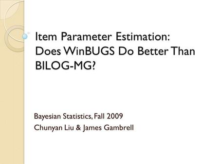 Item Parameter Estimation: Does WinBUGS Do Better Than BILOG-MG? Bayesian Statistics, Fall 2009 Chunyan Liu & James Gambrell.
