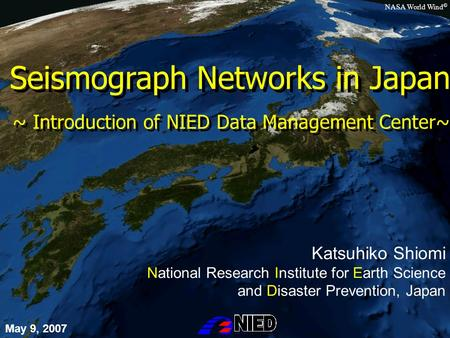 Seismograph Networks in Japan Katsuhiko Shiomi National Research Institute for Earth Science and Disaster Prevention, Japan May 9, 2007 NASA World Wind.