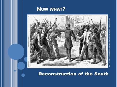 N OW WHAT ? Reconstruction of the South