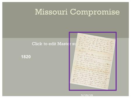 Click to edit Master subtitle style 3/10/10 Missouri Compromise 1820.