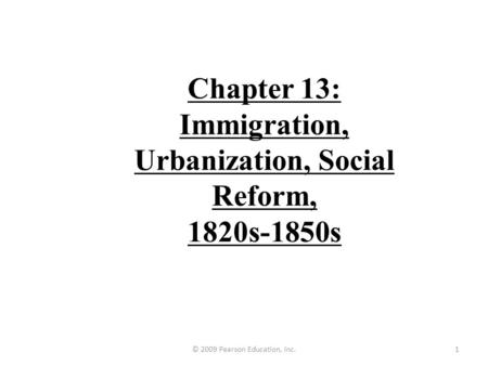 Chapter 13: Immigration, Urbanization, Social Reform, 1820s-1850s 1© 2009 Pearson Education, Inc.
